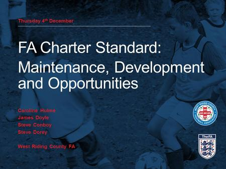 Thursday 4 th December FA Charter Standard: Maintenance, Development and Opportunities Caroline Hulme James Doyle Steve Conboy Steve Dorey West Riding.