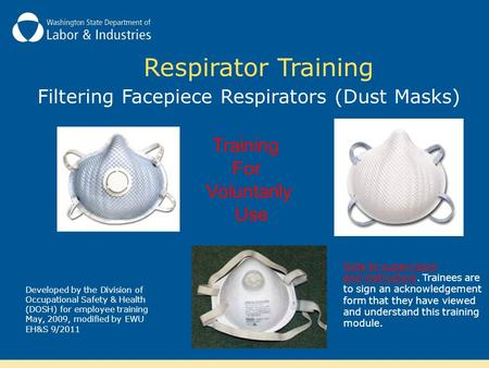 Respirator Training Filtering Facepiece Respirators (Dust Masks) Training For Voluntarily Use Developed by the Division of Occupational Safety & Health.