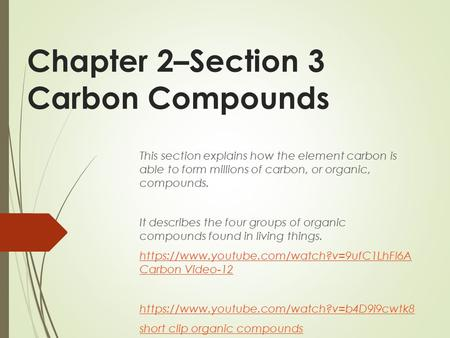 Chapter 2–Section 3 Carbon Compounds This section explains how the element carbon is able to form millions of carbon, or organic, compounds. It describes.