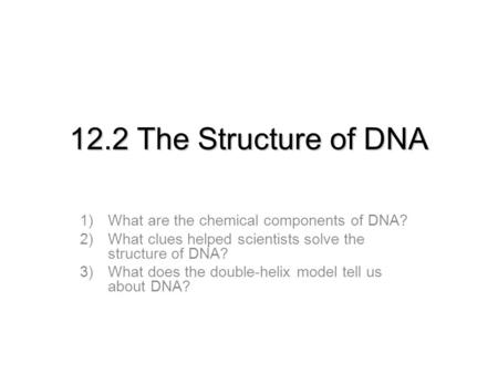 12.2 The Structure of DNA 1)What are the chemical components of DNA? 2)What clues helped scientists solve the structure of DNA? 3)What does the double-helix.