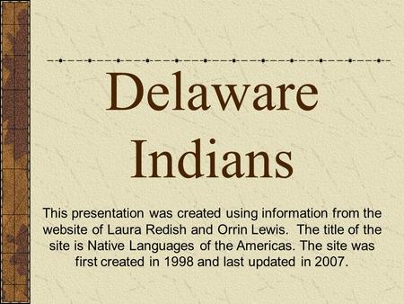 Delaware Indians This presentation was created using information from the website of Laura Redish and Orrin Lewis. The title of the site is Native Languages.