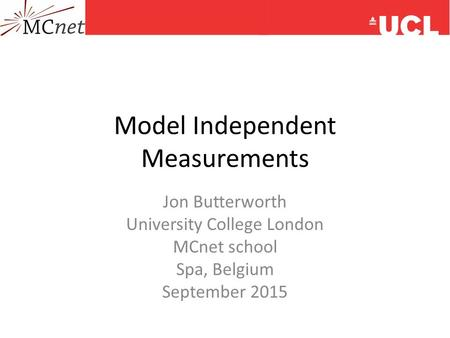 Model Independent Measurements Jon Butterworth University College London MCnet school Spa, Belgium September 2015.
