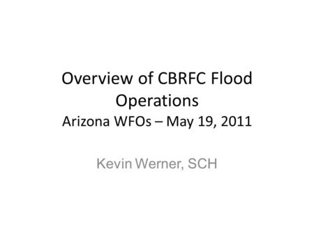 Overview of CBRFC Flood Operations Arizona WFOs – May 19, 2011 Kevin Werner, SCH.
