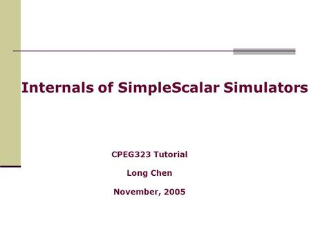 Internals of SimpleScalar Simulators CPEG323 Tutorial Long Chen November, 2005.