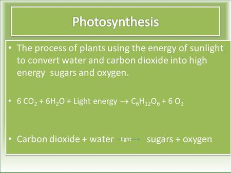 The process of plants using the energy of sunlight to convert water and carbon dioxide into high energy sugars and oxygen. 6 CO 2 + 6H 2 O + Light energy.