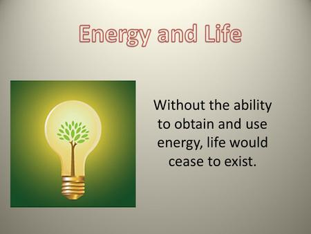 Without the ability to obtain and use energy, life would cease to exist.