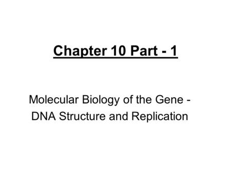 Chapter 10 Part - 1 Molecular Biology of the Gene - DNA Structure and Replication.