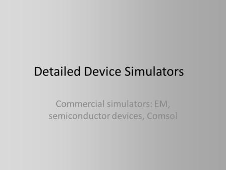 Detailed Device Simulators Commercial simulators: EM, semiconductor devices, Comsol.