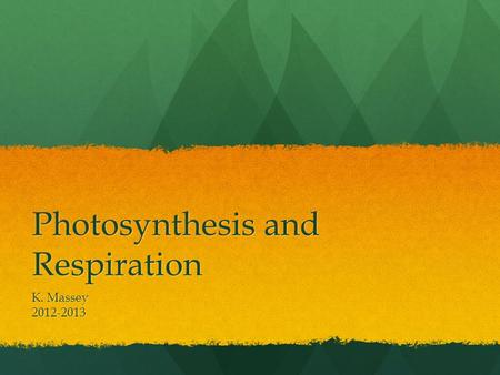 Photosynthesis and Respiration K. Massey 2012-2013.