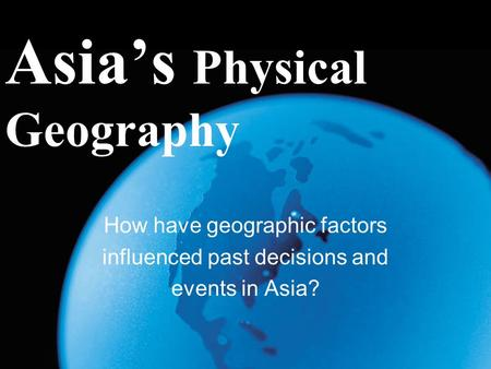 Asia's Physical Geography How have geographic factors influenced past decisions and events in Asia?