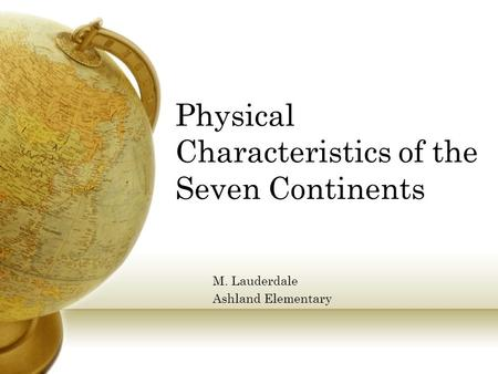 Physical Characteristics of the Seven Continents M. Lauderdale Ashland Elementary.