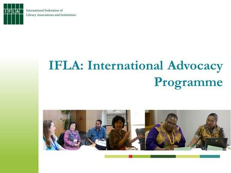 IFLA: International Advocacy Programme. Address the information gap of library workers at community, national and regional levels Build capacity among.