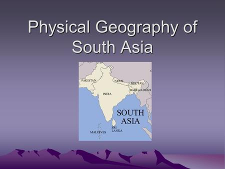 Physical Geography of South Asia. Landforms and Mountains South Asia is a region that includes 7 countries: 1) India 2) Pakistan 3) Bangladesh 4) Bhutan.