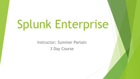Splunk Enterprise Instructor: Summer Partain 3 Day Course.