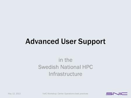 Advanced User Support in the Swedish National HPC Infrastructure May 13, 2013NeIC Workshop: Center Operations best practices.