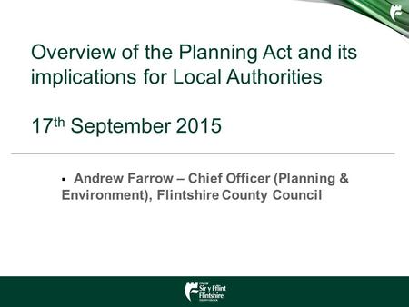 Overview of the Planning Act and its implications for Local Authorities 17 th September 2015  Andrew Farrow – Chief Officer (Planning & Environment),