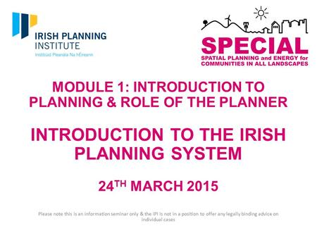 MODULE 1: INTRODUCTION TO PLANNING & ROLE OF THE PLANNER INTRODUCTION TO THE IRISH PLANNING SYSTEM 24 TH MARCH 2015 Please note this is an information.