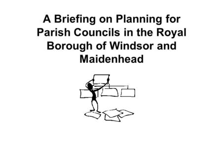 A Briefing on Planning for Parish Councils in the Royal Borough of Windsor and Maidenhead The Role of Councillors in the Planning Process Trevor Roberts.