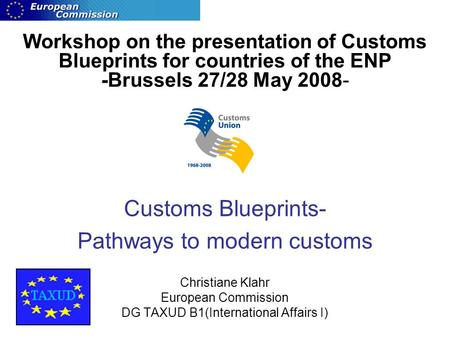 Workshop on the presentation of Customs Blueprints for countries of the ENP -Brussels 27/28 May 2008- Customs Blueprints- Pathways to modern customs Christiane.