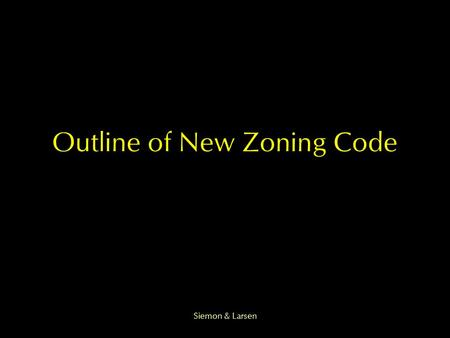 Siemon & Larsen Outline of New Zoning Code. Siemon & Larsen Goals Eliminating redundant and conflicting provisions An overall update Address concerns.