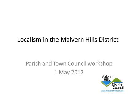 Localism in the Malvern Hills District Parish and Town Council workshop 1 May 2012.