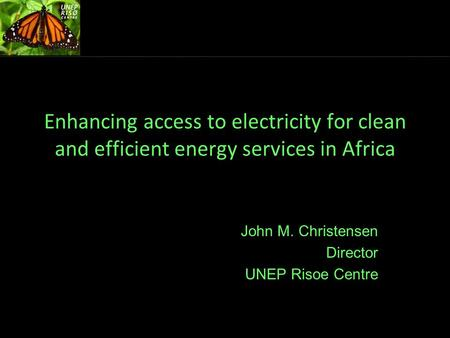 Enhancing access to electricity for clean and efficient energy services in Africa John M. Christensen Director UNEP Risoe Centre.