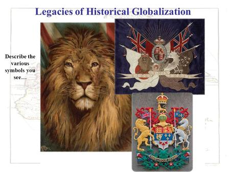 Legacies of Historical Globalization Describe the various symbols you see…