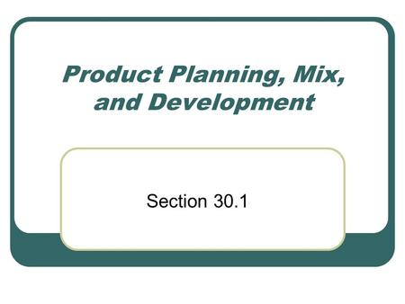 Product Planning, Mix, and Development Section 30.1.