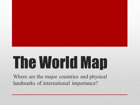 The World Map Where are the major countries and physical landmarks of international importance?