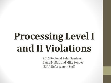Processing Level I and II Violations 2013 Regional Rules Seminars Laura McNab and Mike Zonder NCAA Enforcement Staff.