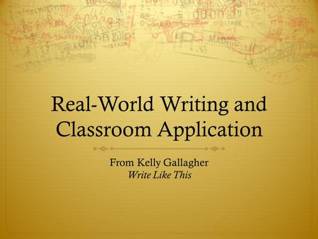 Real-World Writing and Classroom Application From Kelly Gallagher Write Like This.