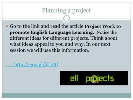Planning a project Go to the link and read the article Project Work to promote English Language Learning. Notice the different ideas for different projects.