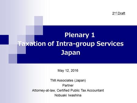 Plenary 1 Taxation of Intra-group Services Japan May 12, 2016 TMI Associates (Japan) Partner Attorney-at-law, Certified Public Tax Accountant Nobuaki Iwashina.