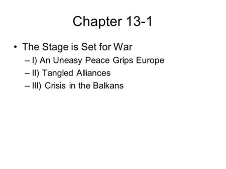 Chapter 13-1 The Stage is Set for War –I) An Uneasy Peace Grips Europe –II) Tangled Alliances –III) Crisis in the Balkans.