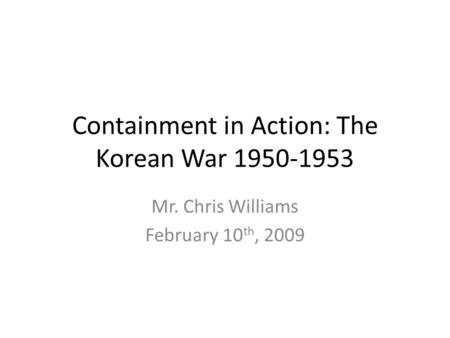 Containment in Action: The Korean War 1950-1953 Mr. Chris Williams February 10 th, 2009.