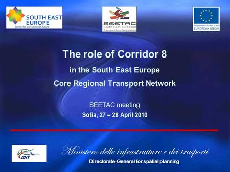 The role of Corridor 8 in the South East Europe Core Regional Transport Network SEETAC meeting Sofia, 27 – 28 April 2010 Ministero delle infrastrutture.