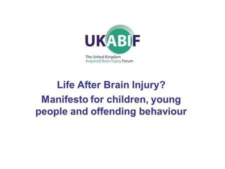 Life After Brain Injury? Manifesto for children, young people and offending behaviour.