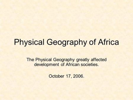 Physical Geography of Africa The Physical Geography greatly affected development of African societies. October 17, 2006.