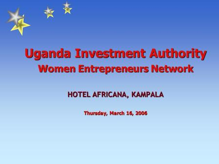 Uganda Investment Authority Women Entrepreneurs Network HOTEL AFRICANA, KAMPALA Thursday, March 16, 2006.