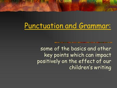Punctuation and Grammar: some of the basics and other key points which can impact positively on the effect of our children's writing.