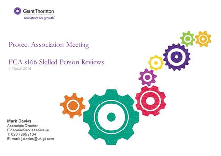Protect Association Meeting FCA s166 Skilled Person Reviews 4 March 2016 Mark Davies Associate Director Financial Services Group T: 020 7865 2134 E: