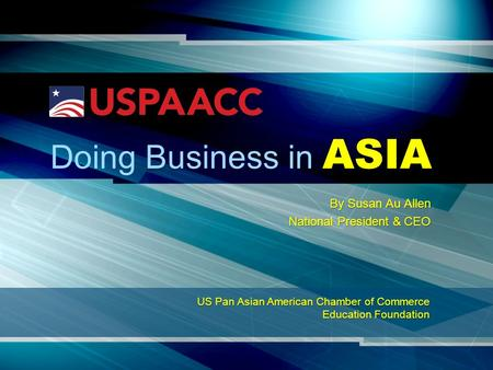 Business Doing Business in ASIA By Susan Au Allen National President & CEO US Pan Asian American Chamber of Commerce Education Foundation.