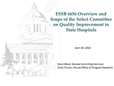 ESSB 6656 Overview and Scope of the Select Committee on Quality Improvement in State Hospitals April 29, 2016 Kevin Black, Senate Committee Services Andy.