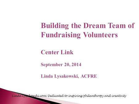 Building the Dream Team of Fundraising Volunteers Center Link September 20, 2014 Linda Lysakowski, ACFRE Linda Lysakowski.com: Dedicated to inspiring philanthropy.