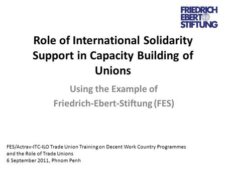 Role of International Solidarity Support in Capacity Building of Unions Using the Example of Friedrich-Ebert-Stiftung (FES) FES/Actrav-ITC-ILO Trade Union.
