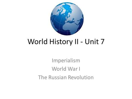 World History II - Unit 7 Imperialism World War I The Russian Revolution.