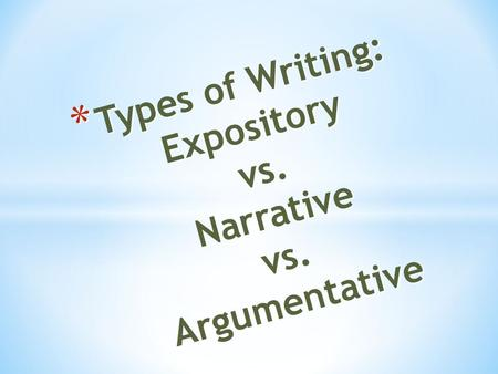* Types of Writing: Expository vs. Narrative vs. Argumentative.