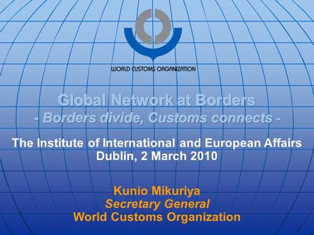 The Institute of International and European Affairs Dublin, 2 March 2010 Kunio Mikuriya Secretary General World Customs Organization.
