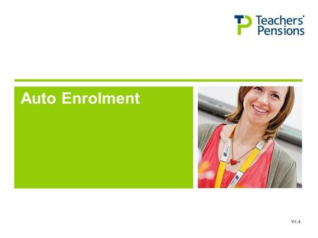 Auto Enrolment V1.4. Teachers' Pensions Scheme Contractual Enrolment Any new employees must be enrolled in the Teachers' Pension Scheme in accordance.