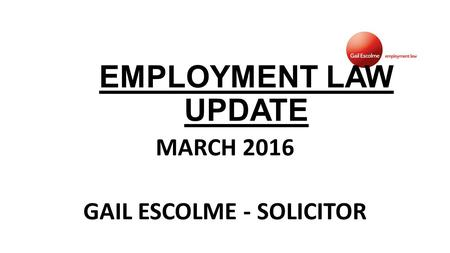 EMPLOYMENT LAW UPDATE MARCH 2016 GAIL ESCOLME - SOLICITOR.